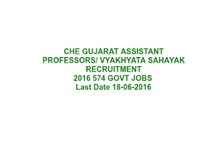 CHE GUJARAT ASSISTANT PROFESSORS/ VYAKHYATA SAHAYAK RECRUITMENT NOTIFICATION 2016 574 GOVT JOBS LAST DATE 18-06-2016