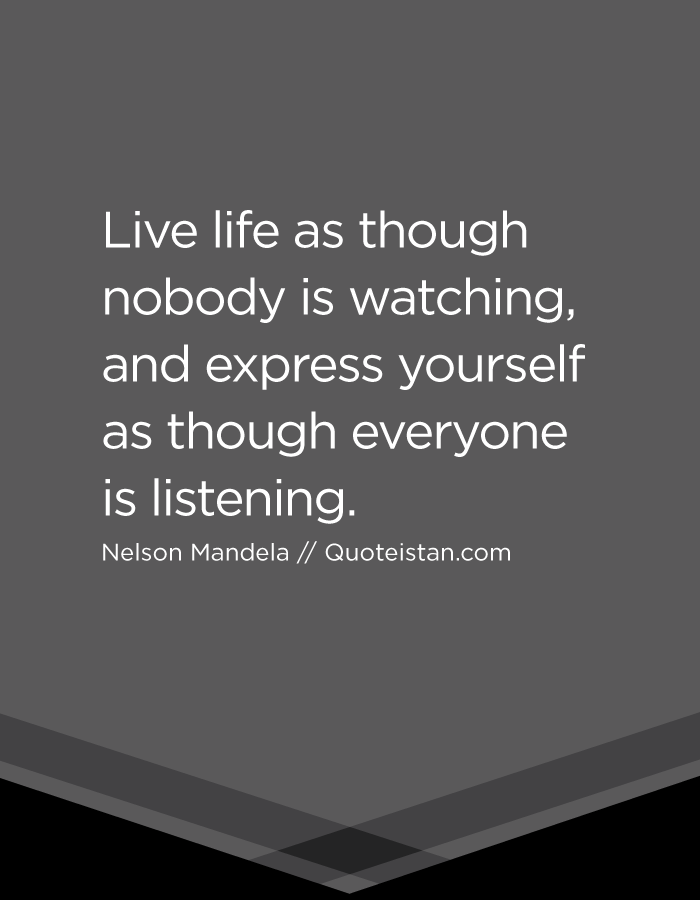 Live life as though nobody is watching, and express yourself as though everyone is listening.