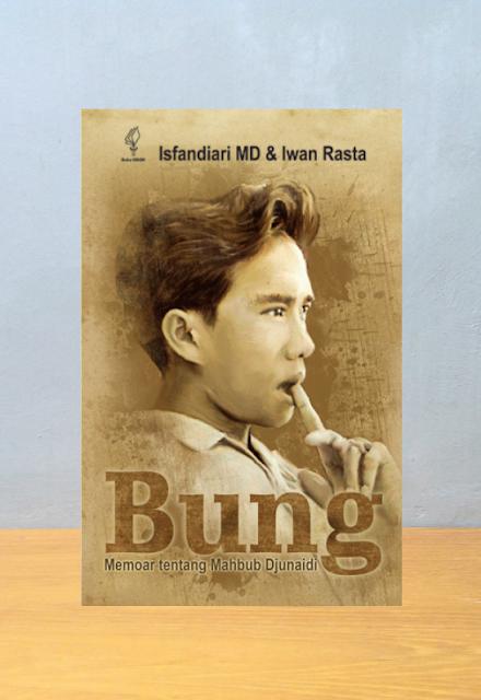 BUNG: MEMOAR TENTANG MAHBUB DJUNAIDI, Isfandiari MD dan Iwan Rasta