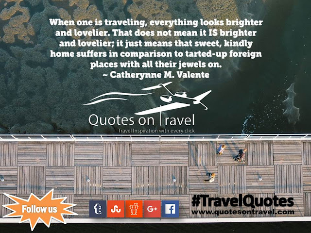 Travel Quotes And Sayings - When one is traveling, everything looks brighter and lovelier. That does not mean it IS brighter and lovelier; it just means that sweet, kindly home suffers in comparison to tarted-up foreign places with all their jewels on by Catherynne M. Valente.