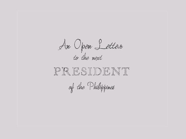 OPEN LETTER TO THE NEXT PRESIDENT OF THE PHILIPPINES