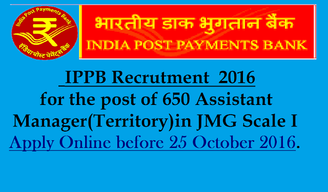 |IPPB Recruitment 2016 |India Post Payments Bank Limited (IPPB) invites Application for the post of 650 Assistant Manager (Territory) in JMG Scale I. Apply Online before 25 October 2016./2016/10/india-post-payments-bank-limited-ippb-recruitment-2016-apply-online-for-assistant-manager-scale-1.html