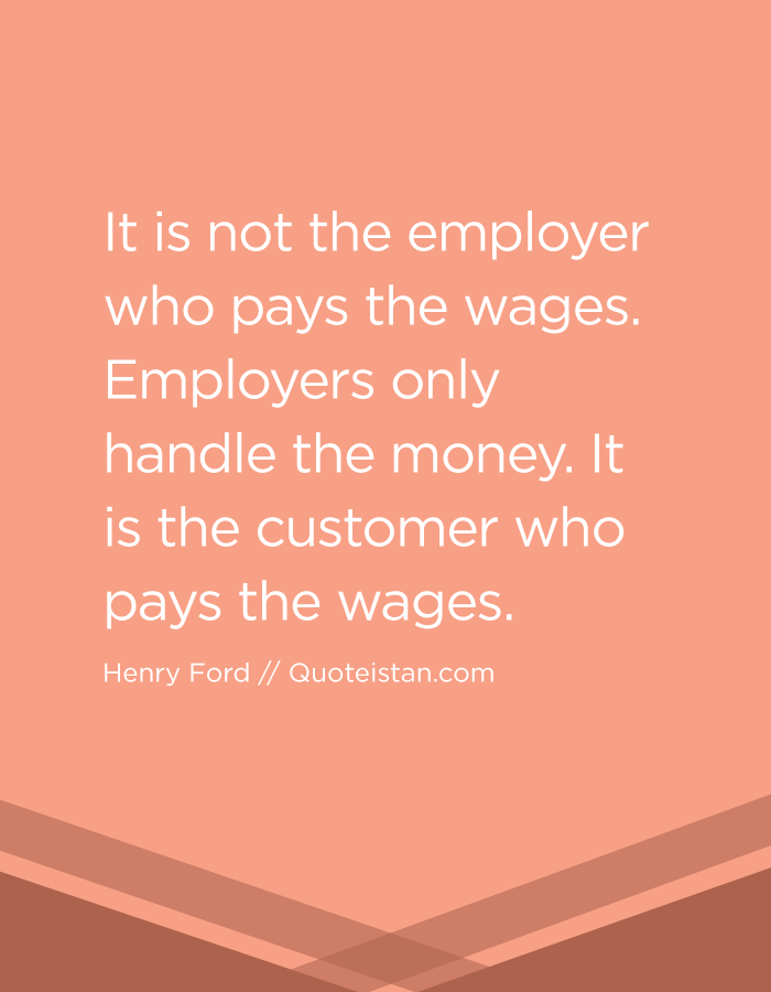 It is not the employer who pays the wages. Employers only handle the money. It is the customer who pays the wages.