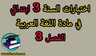 اختبارات اللغة العربية السنة 3 ابتدائي الفصل 3 مع التصحيح