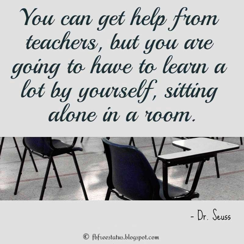 Dr. Seuss Quote: You can get help from teachers, but you are going to have to learn a lot by yourself, sitting alone in a room.