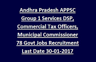 Andhra Pradesh APPSC Group 1 Services DSP, Commercial Tax Officers, Municipal Commissioner 78 Govt Jobs Recruitment Last Date 30-01-2017