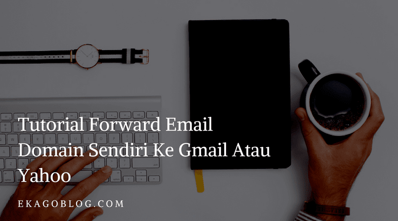 Tutorial Forward Email Domain Sendiri Ke Gmail Atau Yahoo