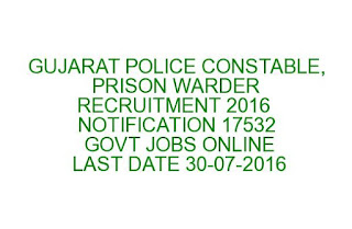 GUJARAT POLICE CONSTABLE, PRISON WARDER RECRUITMENT 2016 NOTIFICATION 17532 GOVT JOBS ONLINE LAST DATE 30-07-2016