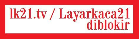 Layarkaca21 dan lk21.tv diblokir Terkena Internet Positif Tidak Bisa di Akses dan Dibuka