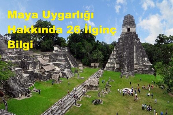 Maya Uygarlığı Hakkında 26 İlginç Bilgi
