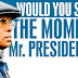 Would you seize the moment Mr. President?