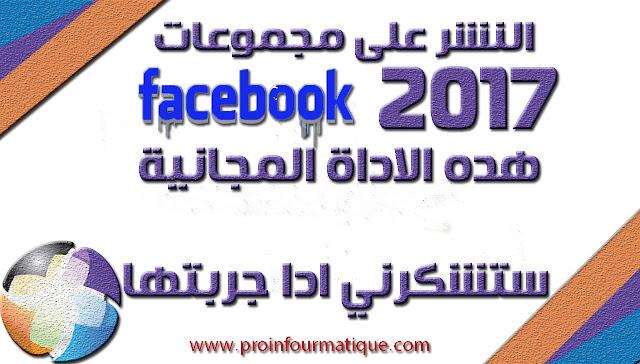 النشر على مجموعات  الفيسبوك مجانا ليك هده الاداة المجانية  Publishing groups Facebook 2017