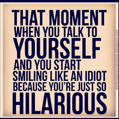 That moment when you talk to yourself, and you start smiling like an idiot, because you're just so hilarious!