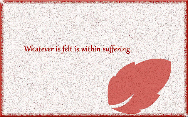Whatever is felt is within suffering Gautama Buddha