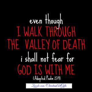 Even though I walk through the valley of death I shall not fear for God is with me Psalm 23:4