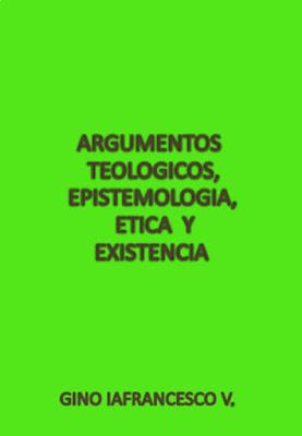 Gino Iafrancesco V.-Argumentos Teológicos,Epistemología,Ética y Existencia-