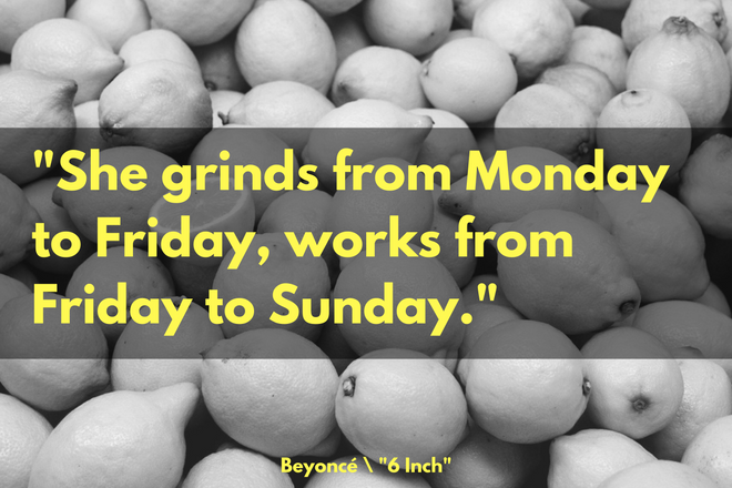 """She grinds from Monday to Friday, works from Friday to Sunday."" -Beyoncé, ""6 Inch"""