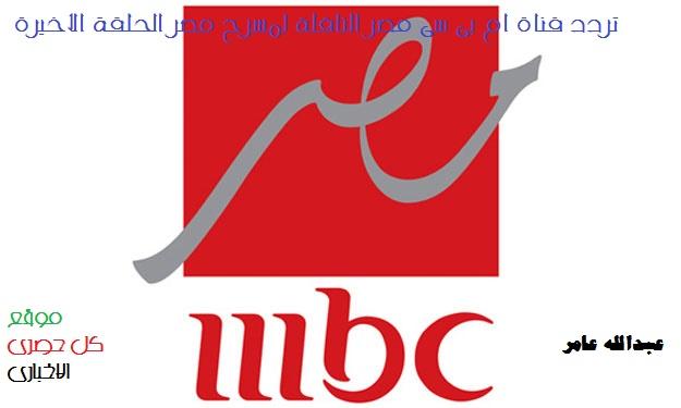 تردد قناة ام بى سى مصر الجديد 2016 mbc masr tardod الناقلة للحلقة الاخيرة لمسرح مصر