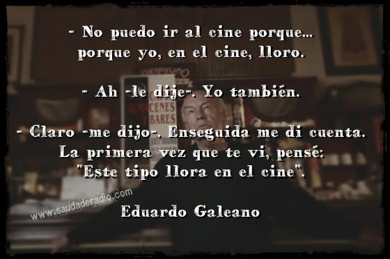 """"""" - No puedo ir al cine porque... porque yo, en el cine, lloro.  - Ah -le dije-. Yo también.  - Claro -me dijo-. Enseguida me di cuenta. La primera vez que te vi, pensé: 'Este tipo llora en el cine'."""" Eduardo Galeano - Crónica de la ciudad de Managua"""
