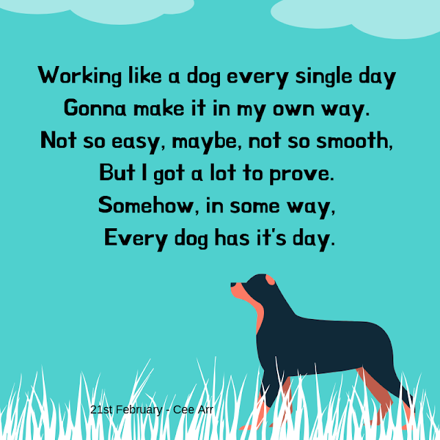 21st Feb// Working like a dog every single day / Gonna make it in my own way. / Not so easy, maybe, not so smooth, / But I got a lot to prove. / Somehow, in some way, / Every dog has it's day.