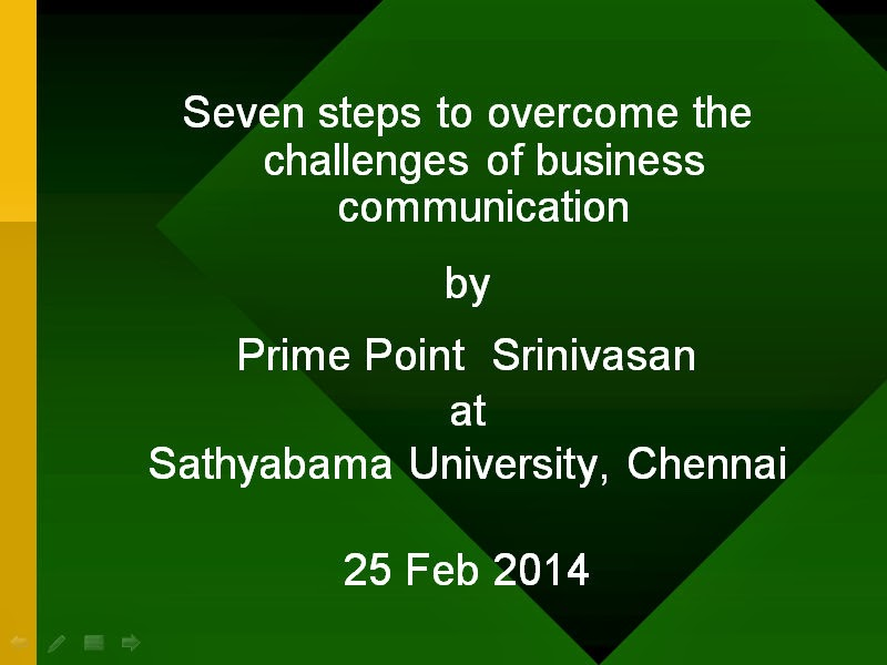 Seven steps to overcome challenges of business communication - presentation by prime point srinivasan at Sathyabama University on 25th Feb 2014