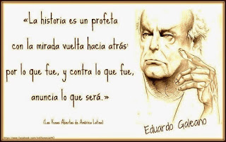 """""""La historia es un profeta con la mirada vuelta hacia atrás por lo que fue, y contra lo que fue, anuncia lo que será."""" Eduardo Galeano"""
