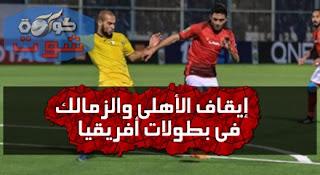 إيقاف الأهلى والزمالك فى بطولات أفريقيا واحتفال الصحافة الجزائرية