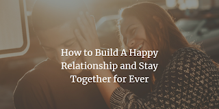 How To Build A Happy Relationship And Stay Together Forever-Marriage,happy relationship,romance,