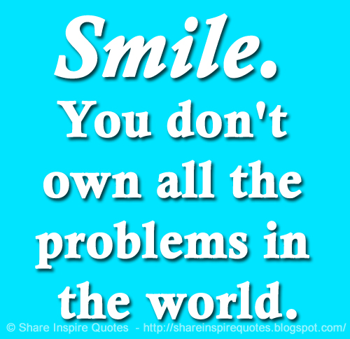 Smile You Dont Own All The Problems In The World Share Inspire