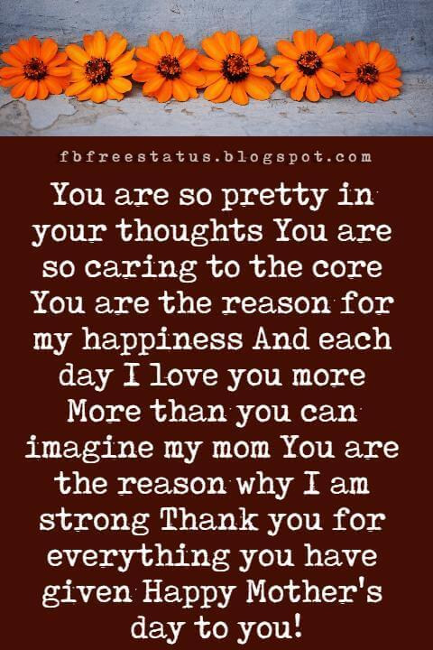 happy mothers day greetings fot facebook, You are so pretty in your thoughts You are so caring to the core You are the reason for my happiness And each day I love you more More than you can imagine my mom You are the reason why I am strong Thank you for everything you have given Happy Mother's day to you!