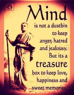 Mind is not a dustbin to keep anger, hatred and jealousy.  But a treasure box to keep love, happiness and sweet memories.