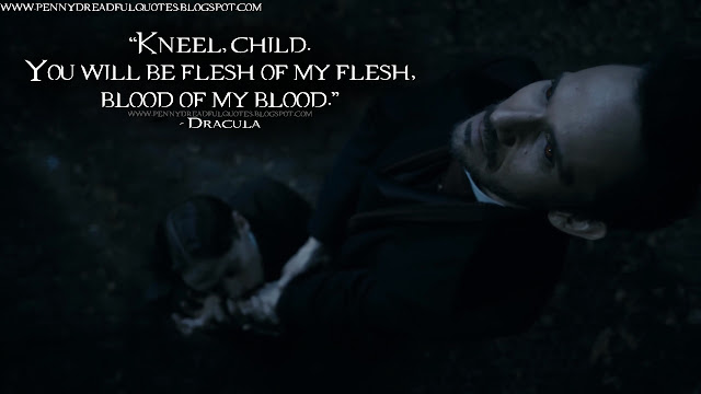 Dracula: Kneel, child. You will be flesh of my flesh, blood of my blood.