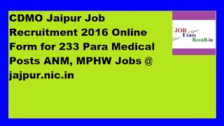 CDMO Jaipur Job Recruitment 2016 Online Form for 233 Para Medical Posts ANM, MPHW Jobs @ jajpur.nic.in