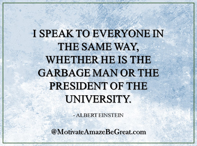 "Inspirational Quotes About Life: ""I speak to everyone in the same way, whether he is the garbage man or the president of the university."" - Albert Einstein"