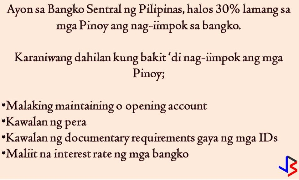 "According to the World Bank Global Findex, only 31.3 percent of Filipino adults have a formal account in the bank. Are you one of them or are you with the bigger population that chooses to save money on their own homes?  There are many reasons why Filipinos are not keen on opening a bank account. Few of these are the cost, lack of money, lack of documentary requirements and perceived low utility of a bank account. To solve this problem, the Monetary Board of the Banko Sentral ng Pilipinas, approved a new Circular that sets out the framework for banks to offer a basic deposit account to promote ownership among the unbanked population.  Under the framework, it will address the above-mentioned barriers and the minimum key feature of the account will include the following 1. Simplified know-your-customer (KYC) requirement 2. Opening amount of less than P100 3. No minimum maintaining balance 4. No dormancy charges 5. Maximum balance is set at P50,000  According to BSP, the feature of basic deposit account meet the need of the unbanked for low-cost, no-frills deposit account. It says that this account can be opened in the bank even if applicants don't have the standard identification documents. Under this basic bank account, Filipinos can save, borrow, invest and buy insurance policies without the burden of having to provide documentary requirements or even a minimum deposit maintaining balance.  ""Ownership of an account provides Filipinos the tool to save and transact money in a safe, convenient and affordable manner,"" the central bank said in a statement, explaining the new policy. ""It can unlock access to a wider range of financial services to meet their various needs, including credit, insurance, and investments.""  The BSP added that banks can customize a basic deposit account product to serve wider markets and harness technological innovations to attract more clients."