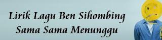 Lirik Lagu Ben Sihombing - Sama Sama Menunggu