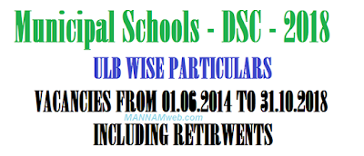 Municipal Schools - Recruitment of Teachers through DSC - 2018 - ULB WISE PARTICULARSFORDSC- 2018 NOTIFICATION - VACANCIES FROM 01.06.2014 TO 31.10.2018 - INCLUDING RETIRWENTS