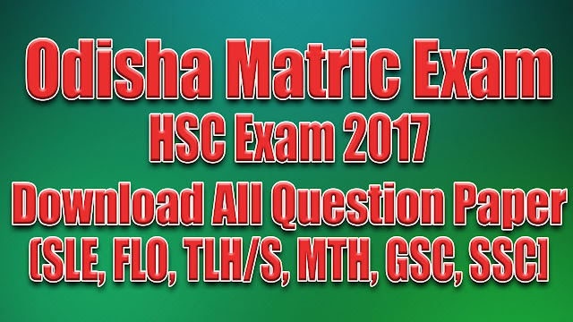 Odisha Matric HSC 10th Exam 2017 - Download All Question Paper PDF, Download All Question Paper in PDF of SLE, FLO, TLS/H, MTH, GSC, SSC. FL Odia (First Language Odia) SL English (Second Language English) TL Hindi/Sanskrit (Third Language Hindi/Sanskrit) MTH (Mathematics) GSC (General Science - SCP/SCL) SSC (Social Science - SSH/SSG)