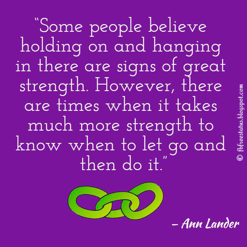 "Moving On Quote: ""Some people believe holding on and hanging in there are signs of great strength. However, there are times when it takes much more strength to know when to let go and then do it."" – Ann Lander"
