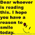 Dear whoever is reading this. I hope you have a reason to smile today.