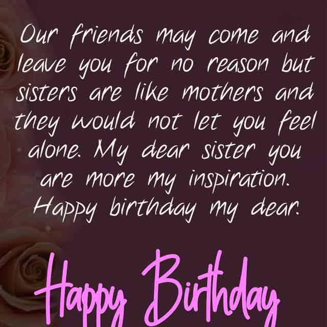 Our friends may come and leave you for no reason but sisters are like mothers and they would not let you feel alone. My dear sister you are more my inspiration. Happy birthday my dear.
