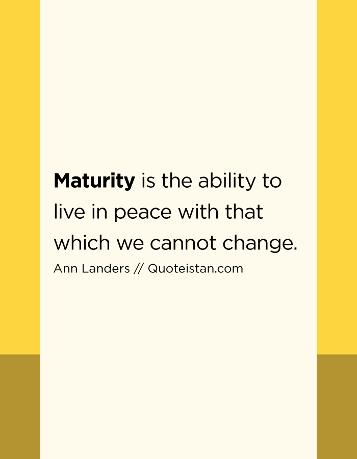 Maturity is the ability to live in peace with that which we cannot change.