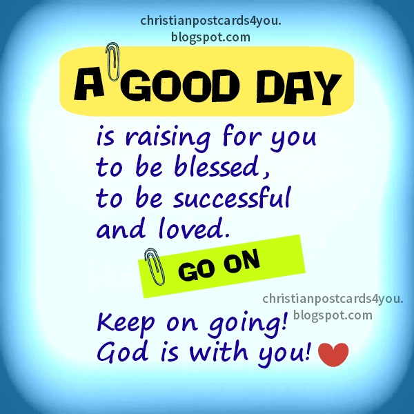 A Good Day is raising for You christian quotes. Free christian cards by Mery Bracho. Christian postcards for you images.