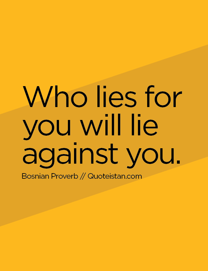 Who lies for you will lie against you.