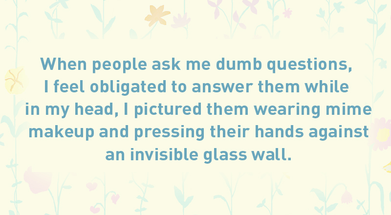 04/ When people ask me dumb questions, I feel obligated to answer them while in my head, I pictured them wearing mime makeup and pressing their hands against an invisible glass wall.