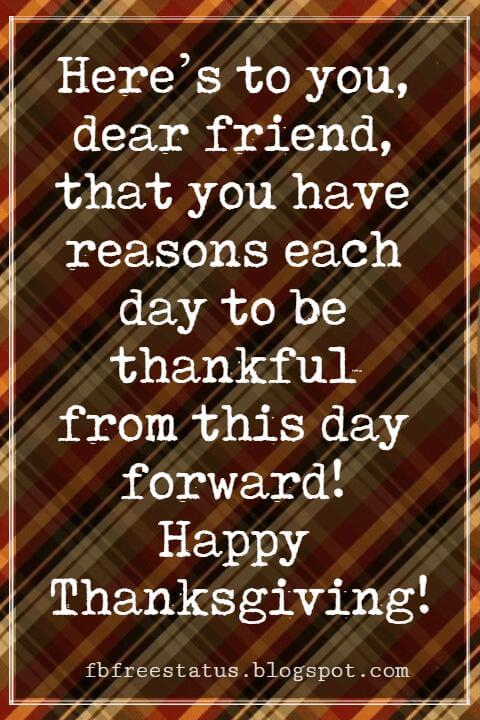 Sayings For Thanksgiving Cards, Here's to you, dear friend, that you have reasons each day to be thankful from this day forward! Happy Thanksgiving!