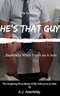 He's That Guy: Life Is Hard...Especially When You're an A-Hole by A.J. Aberfeldy