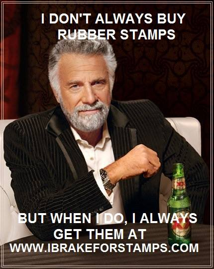 I Don't Always Buy Rubber Stamps.....