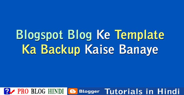 how to create blogger template backup, blogspot blog ke template ka backup kaise banaye, blogspot tutorial in hindi, blogger tutorial in hindi