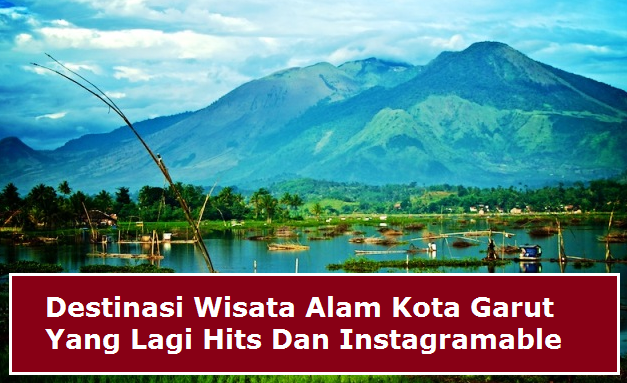 Destinasi Wisata Alam Kota Garut Yang Lagi Hits Dan Instagramable